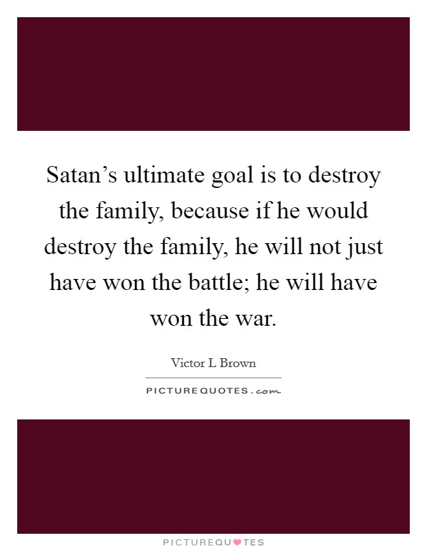 Satan's ultimate goal is to destroy the family, because if he would destroy the family, he will not just have won the battle; he will have won the war Picture Quote #1