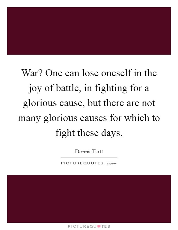 War? One can lose oneself in the joy of battle, in fighting for a glorious cause, but there are not many glorious causes for which to fight these days Picture Quote #1