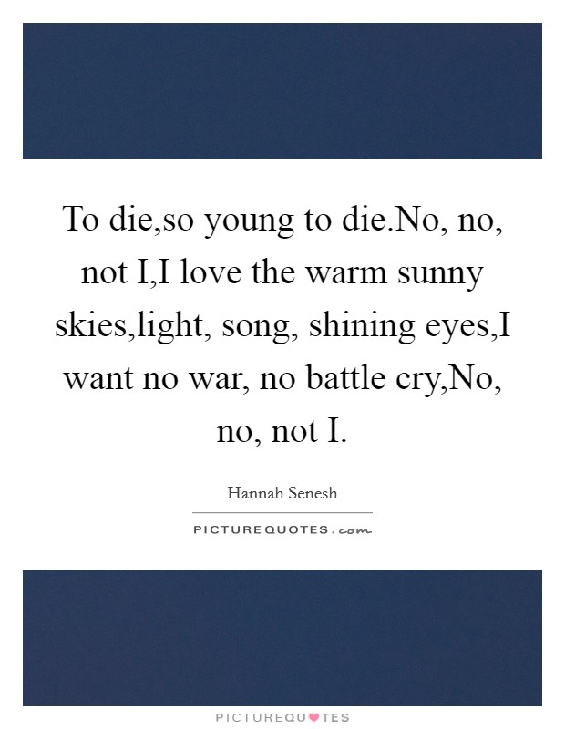 To die,so young to die.No, no, not I,I love the warm sunny skies,light, song, shining eyes,I want no war, no battle cry,No, no, not I Picture Quote #1