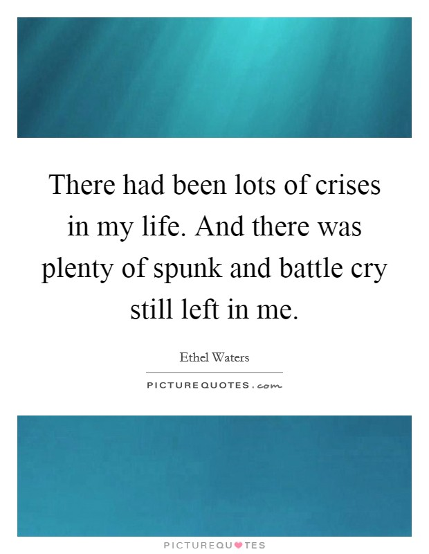 There had been lots of crises in my life. And there was plenty of spunk and battle cry still left in me Picture Quote #1