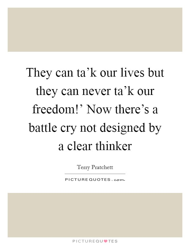 They can ta'k our lives but they can never ta'k our freedom!' Now there's a battle cry not designed by a clear thinker Picture Quote #1