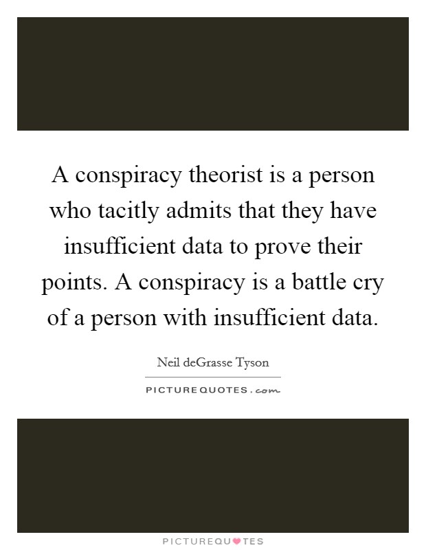 A conspiracy theorist is a person who tacitly admits that they have insufficient data to prove their points. A conspiracy is a battle cry of a person with insufficient data Picture Quote #1