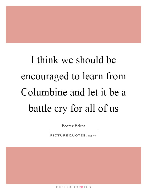 I think we should be encouraged to learn from Columbine and let it be a battle cry for all of us Picture Quote #1