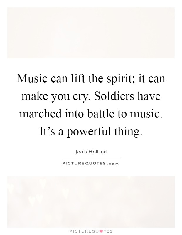 Music can lift the spirit; it can make you cry. Soldiers have marched into battle to music. It's a powerful thing Picture Quote #1