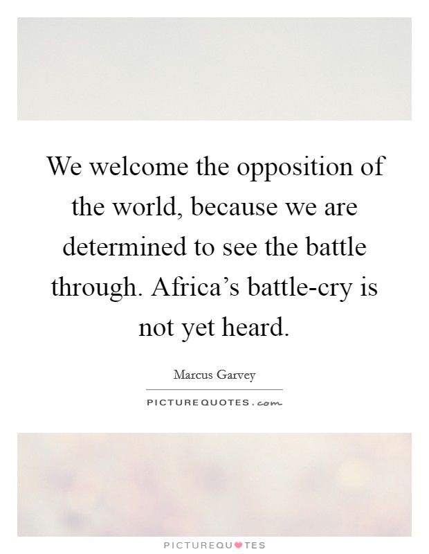 We welcome the opposition of the world, because we are determined to see the battle through. Africa's battle-cry is not yet heard Picture Quote #1