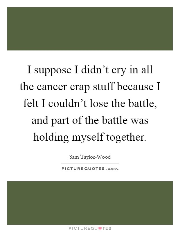I suppose I didn't cry in all the cancer crap stuff because I felt I couldn't lose the battle, and part of the battle was holding myself together Picture Quote #1