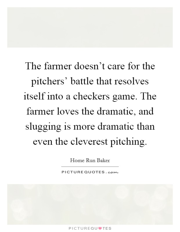 The farmer doesn't care for the pitchers' battle that resolves itself into a checkers game. The farmer loves the dramatic, and slugging is more dramatic than even the cleverest pitching Picture Quote #1