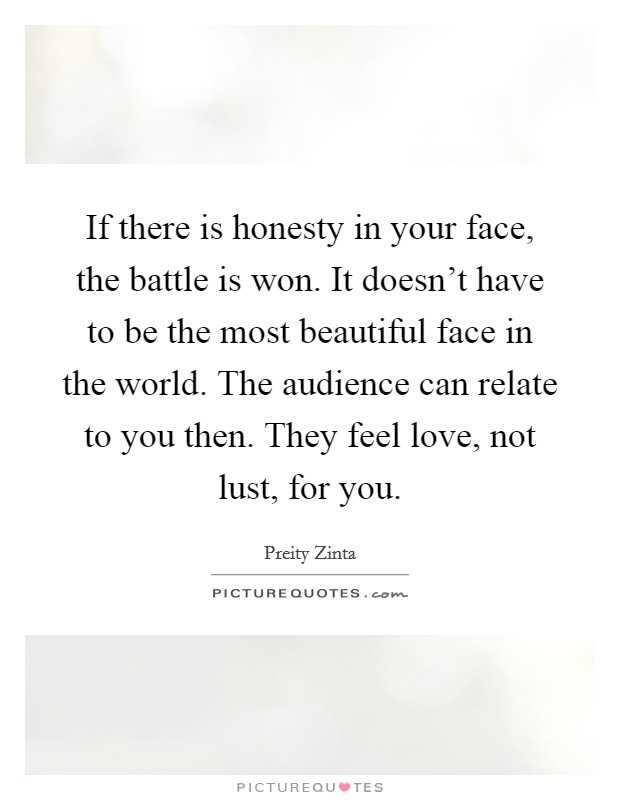 If there is honesty in your face, the battle is won. It doesn't have to be the most beautiful face in the world. The audience can relate to you then. They feel love, not lust, for you Picture Quote #1