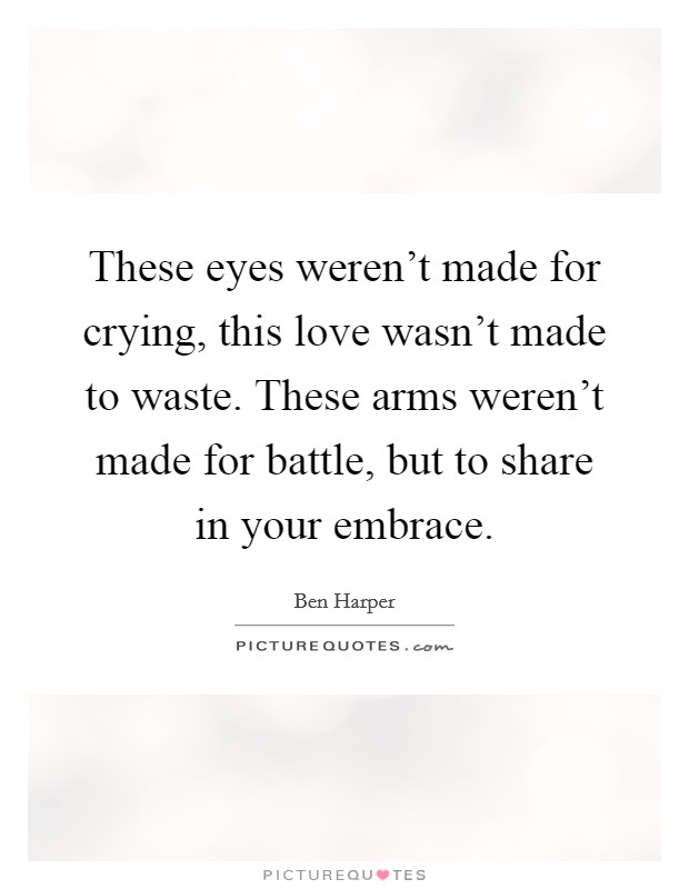 These eyes weren't made for crying, this love wasn't made to waste. These arms weren't made for battle, but to share in your embrace Picture Quote #1