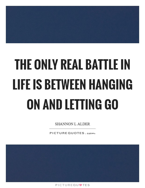 The only real battle in life is between hanging on and letting go Picture Quote #1