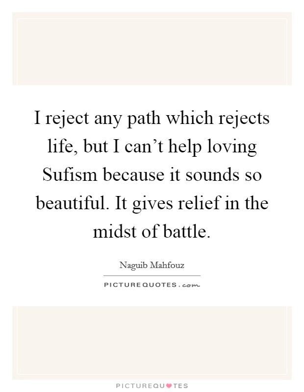 I reject any path which rejects life, but I can't help loving Sufism because it sounds so beautiful. It gives relief in the midst of battle Picture Quote #1