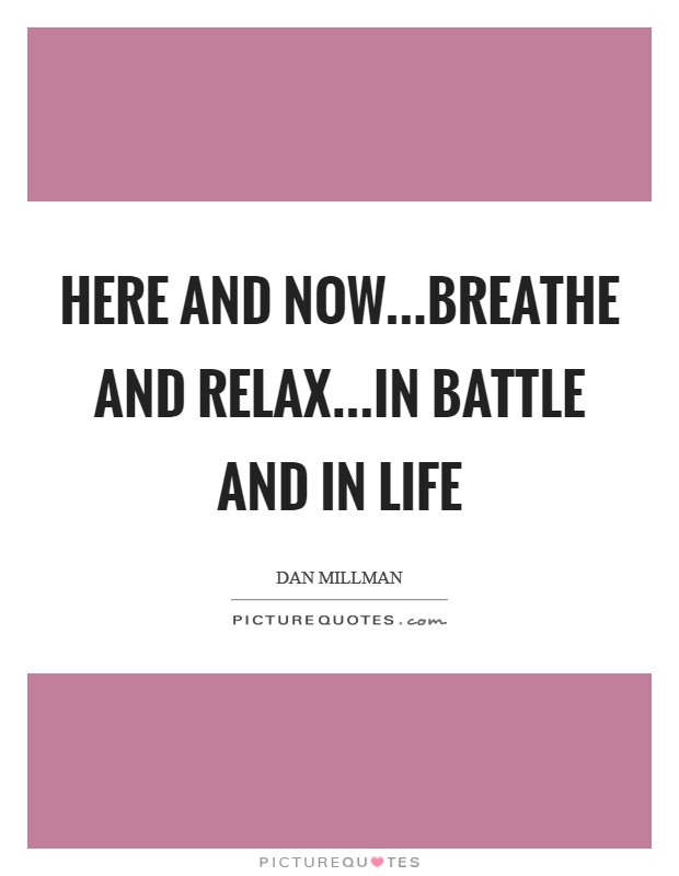 Here and now...breathe and relax...in battle and in life Picture Quote #1