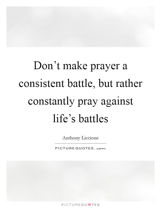 Don't make prayer a consistent battle, but rather constantly pray against life's battles Picture Quote #1