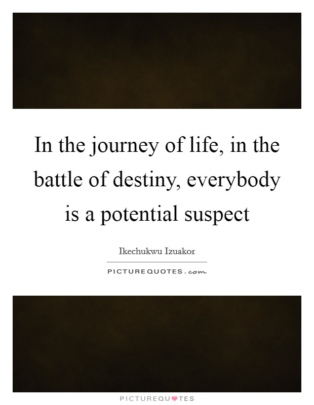 In the journey of life, in the battle of destiny, everybody is a potential suspect Picture Quote #1