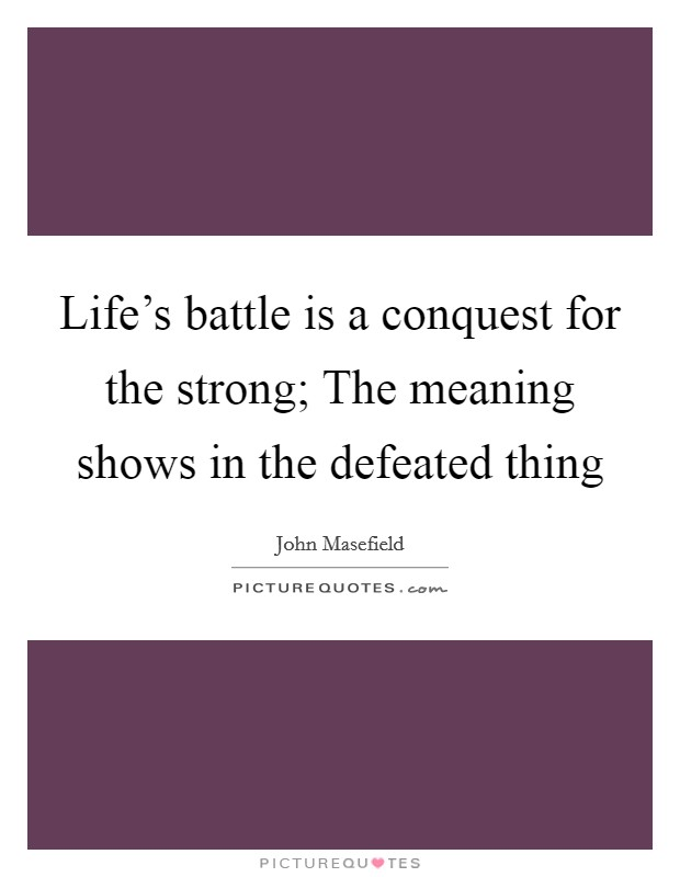 Life's battle is a conquest for the strong; The meaning shows in the defeated thing Picture Quote #1