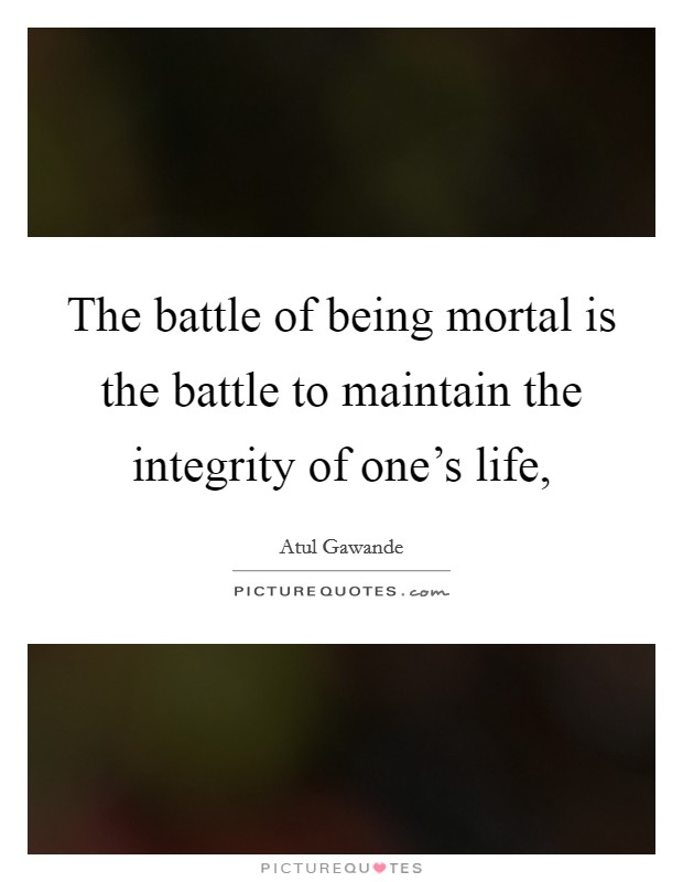 The battle of being mortal is the battle to maintain the integrity of one's life, Picture Quote #1