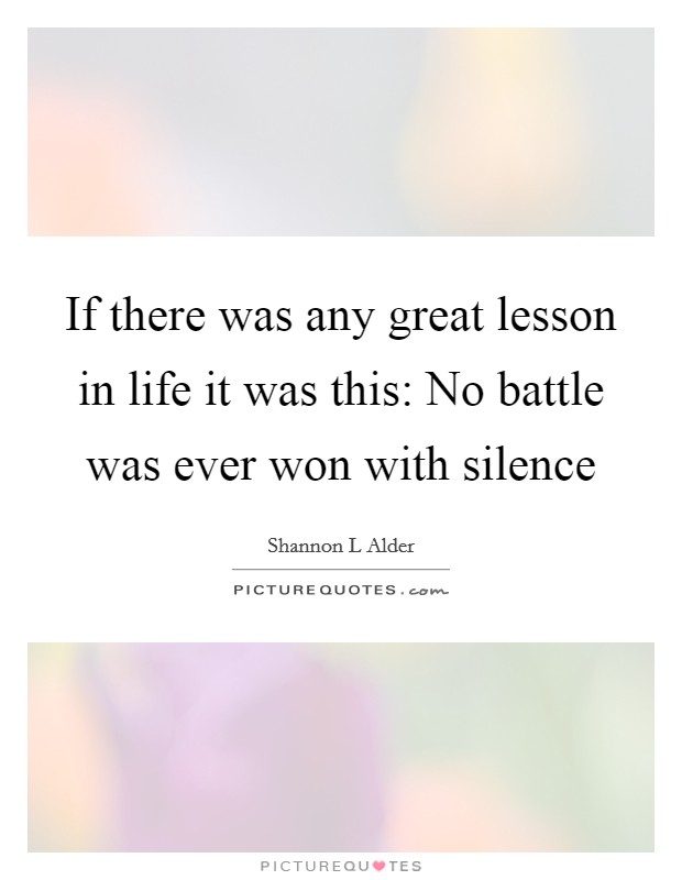 If there was any great lesson in life it was this: No battle was ever won with silence Picture Quote #1