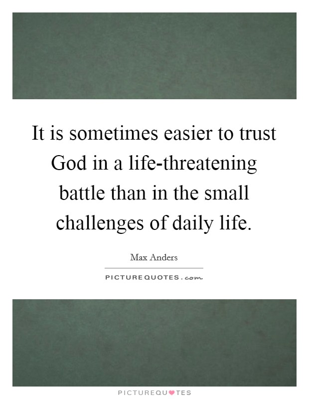 It is sometimes easier to trust God in a life-threatening battle than in the small challenges of daily life Picture Quote #1