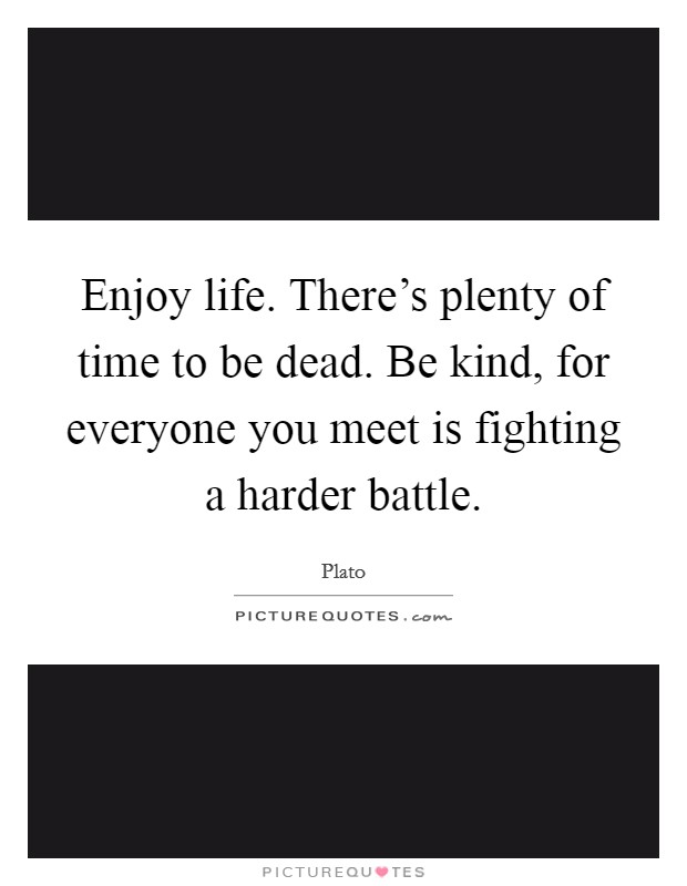 Enjoy life. There's plenty of time to be dead. Be kind, for everyone you meet is fighting a harder battle Picture Quote #1