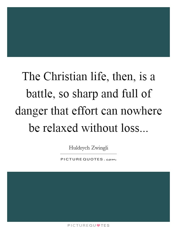 The Christian life, then, is a battle, so sharp and full of danger that effort can nowhere be relaxed without loss Picture Quote #1