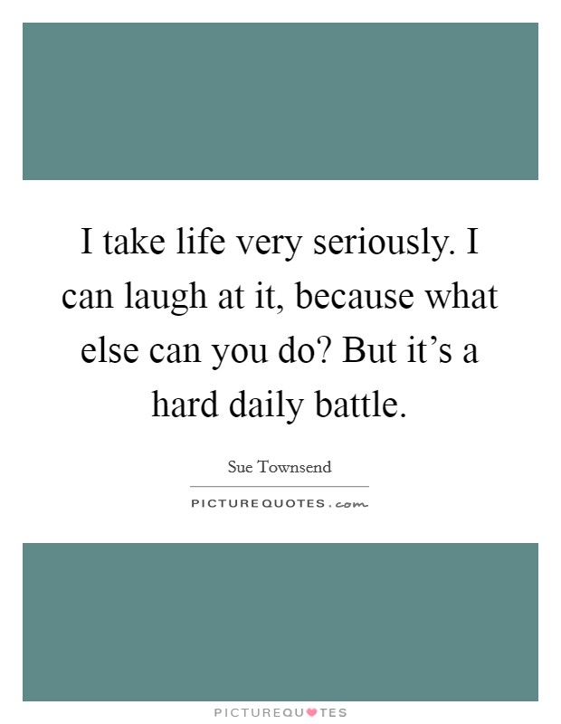 I take life very seriously. I can laugh at it, because what else can you do? But it's a hard daily battle Picture Quote #1