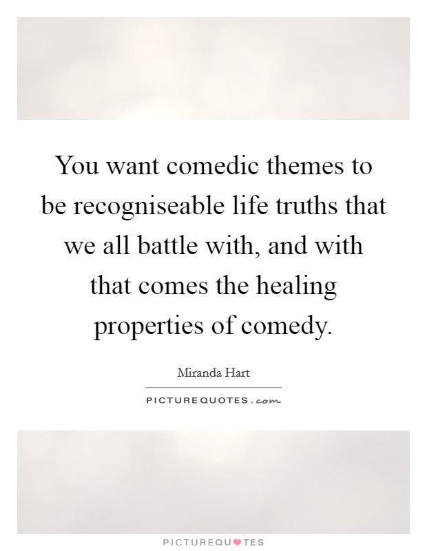 You want comedic themes to be recogniseable life truths that we all battle with, and with that comes the healing properties of comedy Picture Quote #1