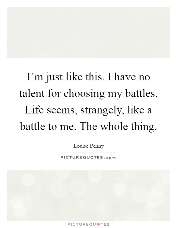 I'm just like this. I have no talent for choosing my battles. Life seems, strangely, like a battle to me. The whole thing Picture Quote #1