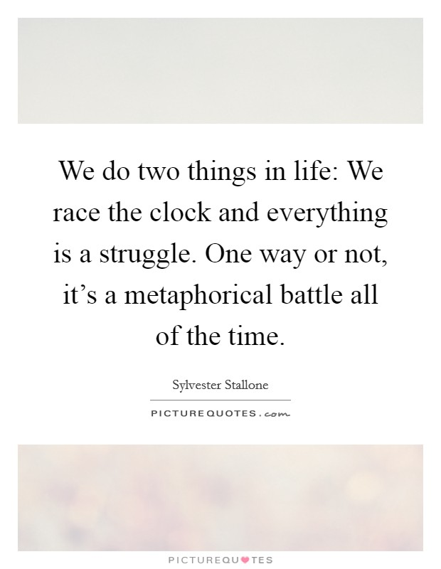 We do two things in life: We race the clock and everything is a struggle. One way or not, it's a metaphorical battle all of the time Picture Quote #1