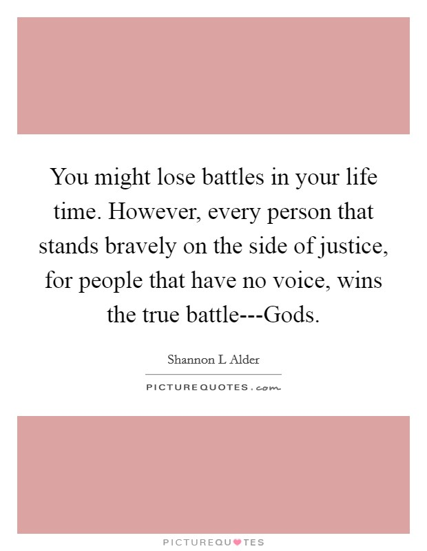 You might lose battles in your life time. However, every person that stands bravely on the side of justice, for people that have no voice, wins the true battle---Gods Picture Quote #1