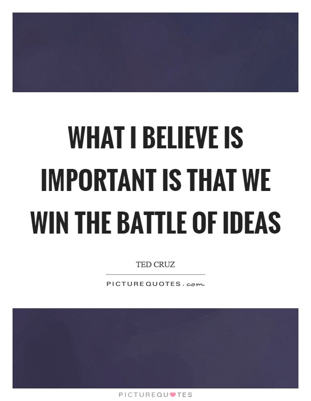 What I believe is important is that we win the battle of ideas Picture Quote #1