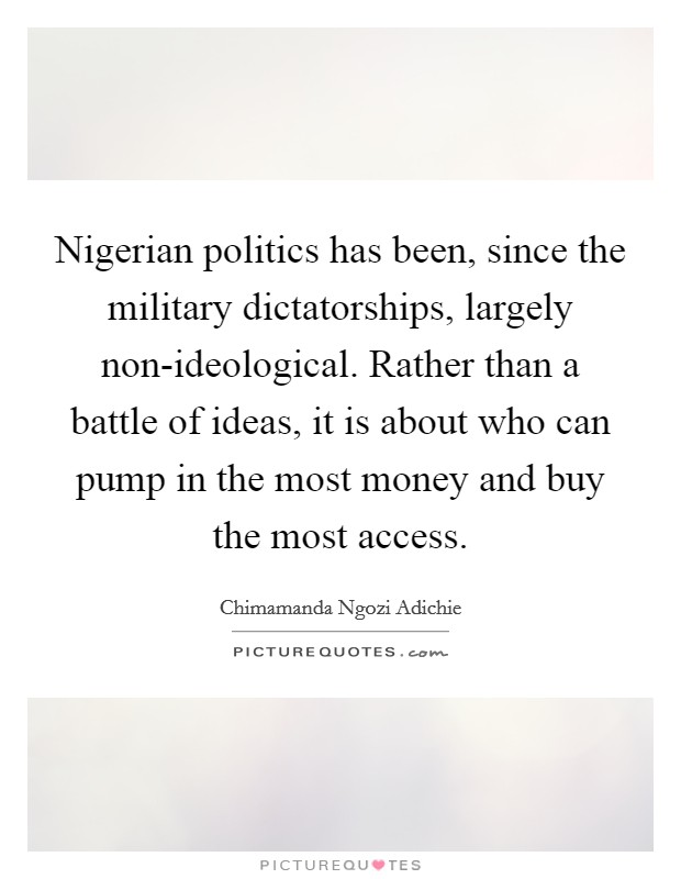 Nigerian politics has been, since the military dictatorships, largely non-ideological. Rather than a battle of ideas, it is about who can pump in the most money and buy the most access Picture Quote #1