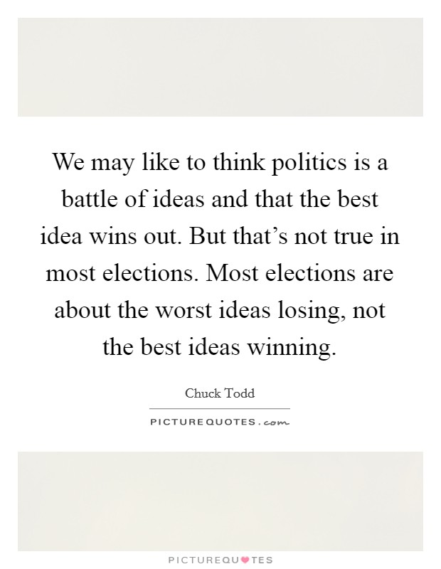 We may like to think politics is a battle of ideas and that the best idea wins out. But that's not true in most elections. Most elections are about the worst ideas losing, not the best ideas winning Picture Quote #1