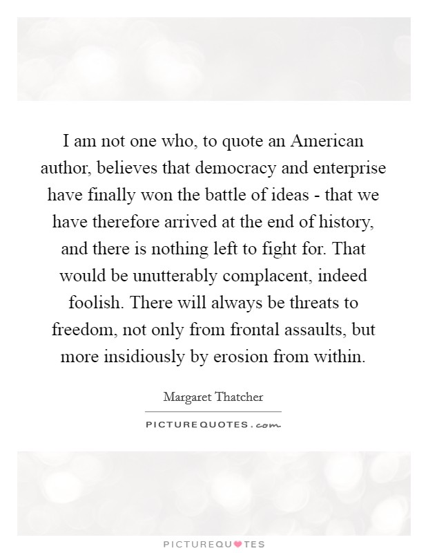 I am not one who, to quote an American author, believes that democracy and enterprise have finally won the battle of ideas - that we have therefore arrived at the end of history, and there is nothing left to fight for. That would be unutterably complacent, indeed foolish. There will always be threats to freedom, not only from frontal assaults, but more insidiously by erosion from within Picture Quote #1