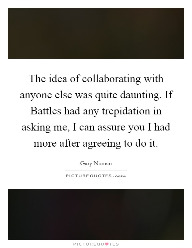 The idea of collaborating with anyone else was quite daunting. If Battles had any trepidation in asking me, I can assure you I had more after agreeing to do it Picture Quote #1