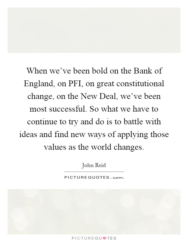 When we've been bold on the Bank of England, on PFI, on great constitutional change, on the New Deal, we've been most successful. So what we have to continue to try and do is to battle with ideas and find new ways of applying those values as the world changes Picture Quote #1