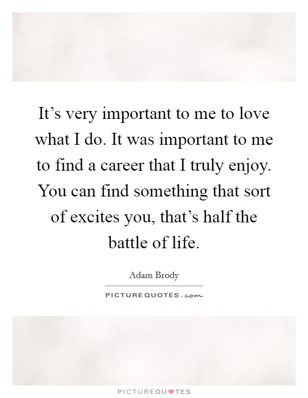 It's very important to me to love what I do. It was important to me to find a career that I truly enjoy. You can find something that sort of excites you, that's half the battle of life Picture Quote #1