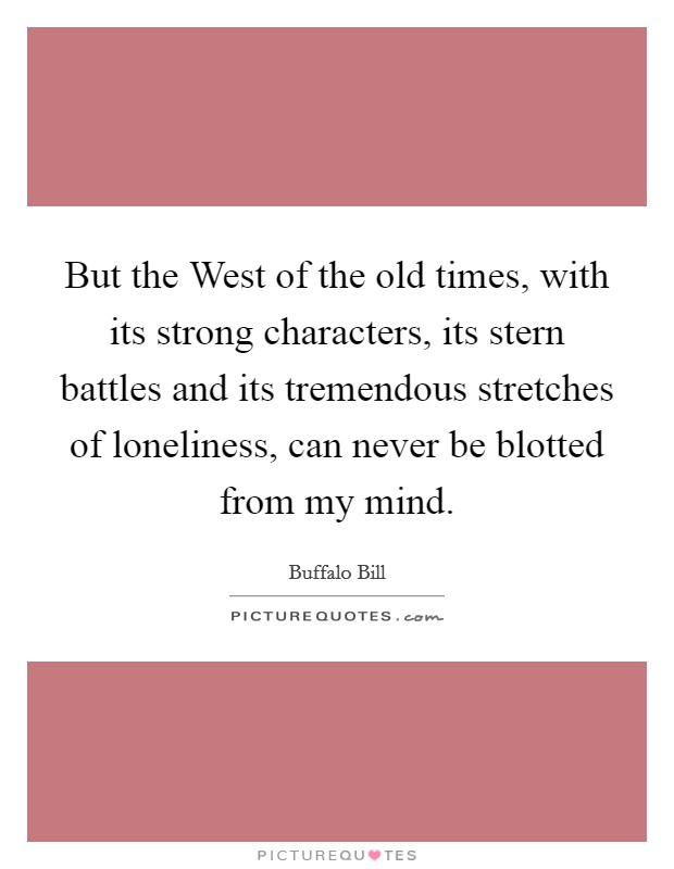 But the West of the old times, with its strong characters, its stern battles and its tremendous stretches of loneliness, can never be blotted from my mind Picture Quote #1