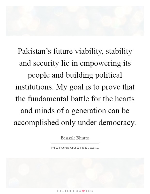 Pakistan's future viability, stability and security lie in empowering its people and building political institutions. My goal is to prove that the fundamental battle for the hearts and minds of a generation can be accomplished only under democracy Picture Quote #1