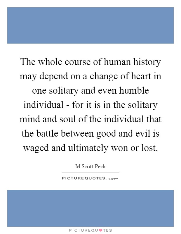 The whole course of human history may depend on a change of heart in one solitary and even humble individual - for it is in the solitary mind and soul of the individual that the battle between good and evil is waged and ultimately won or lost Picture Quote #1