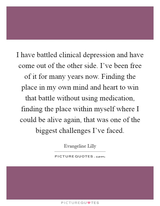 I have battled clinical depression and have come out of the ...