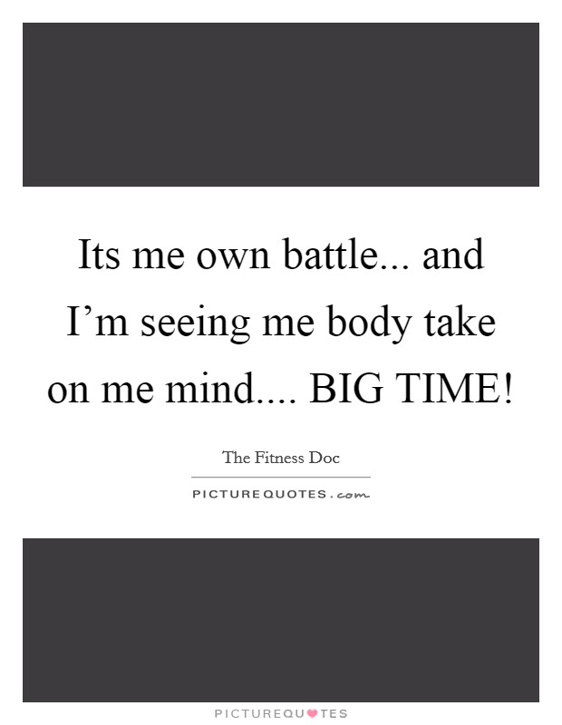 Its me own battle... and I'm seeing me body take on me mind.... BIG TIME! Picture Quote #1
