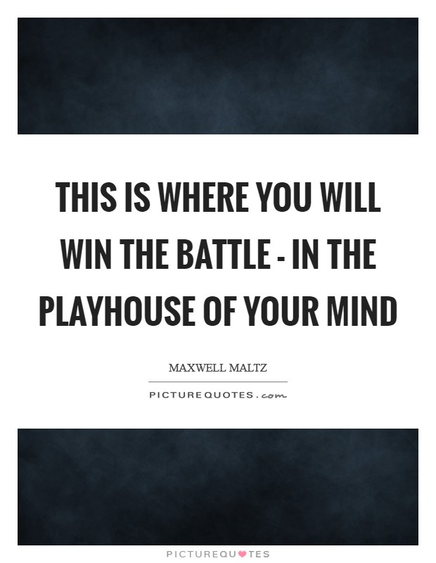 This is where you will win the battle - in the playhouse of your mind Picture Quote #1