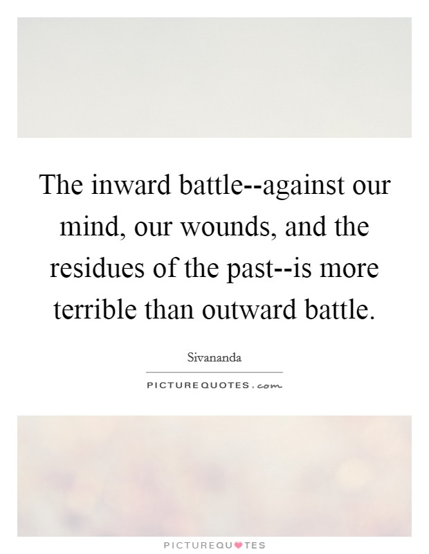 The inward battle--against our mind, our wounds, and the residues of the past--is more terrible than outward battle Picture Quote #1