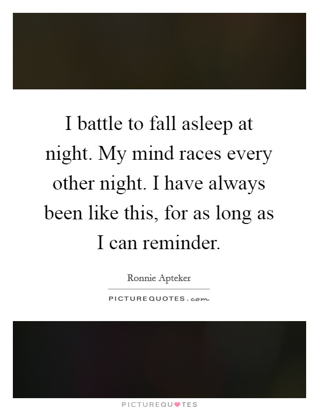 I battle to fall asleep at night. My mind races every other night. I have always been like this, for as long as I can reminder Picture Quote #1
