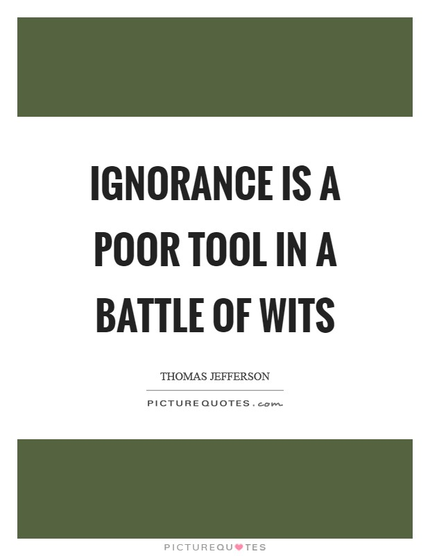 Ignorance is a poor tool in a battle of wits Picture Quote #1