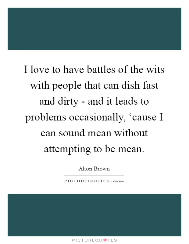 I love to have battles of the wits with people that can dish fast and dirty - and it leads to problems occasionally, 'cause I can sound mean without attempting to be mean Picture Quote #1