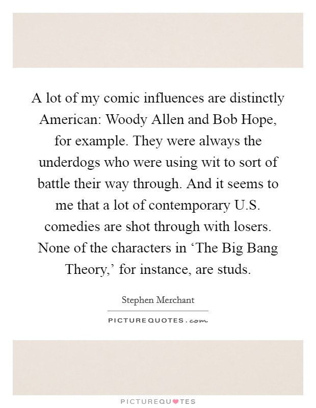 A lot of my comic influences are distinctly American: Woody Allen and Bob Hope, for example. They were always the underdogs who were using wit to sort of battle their way through. And it seems to me that a lot of contemporary U.S. comedies are shot through with losers. None of the characters in 'The Big Bang Theory,' for instance, are studs Picture Quote #1