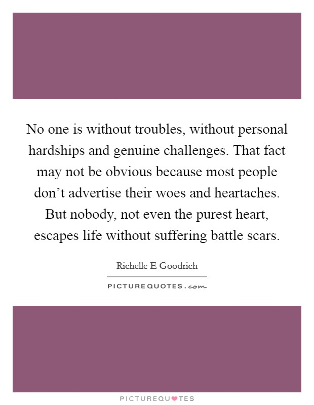 No one is without troubles, without personal hardships and genuine challenges. That fact may not be obvious because most people don't advertise their woes and heartaches. But nobody, not even the purest heart, escapes life without suffering battle scars Picture Quote #1