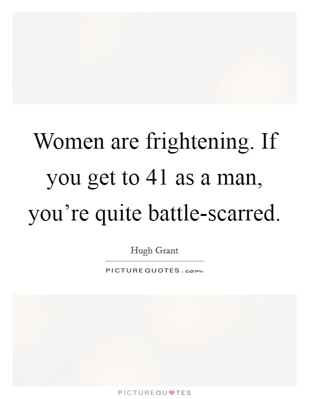 Women are frightening. If you get to 41 as a man, you're quite battle-scarred Picture Quote #1
