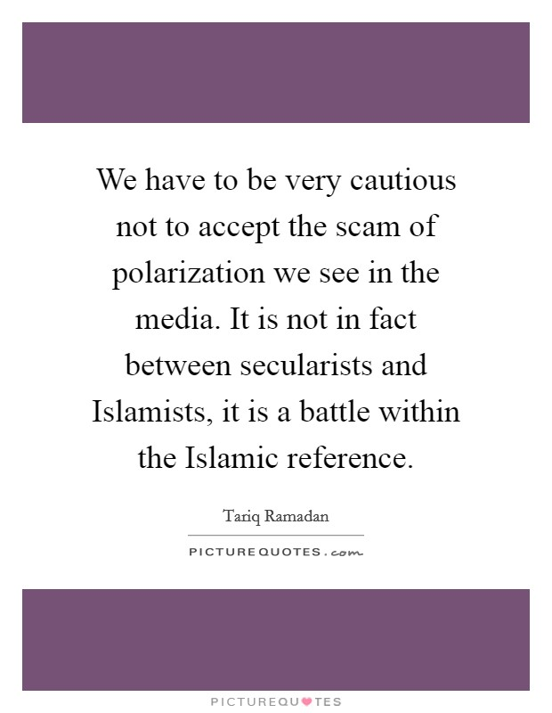 We have to be very cautious not to accept the scam of polarization we see in the media. It is not in fact between secularists and Islamists, it is a battle within the Islamic reference Picture Quote #1